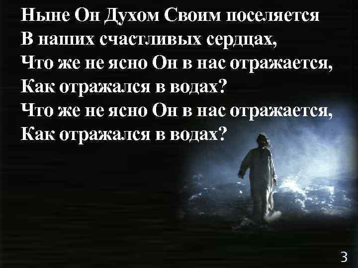 Ныне Он Духом Своим поселяется В наших счастливых сердцах, Что же не ясно Он