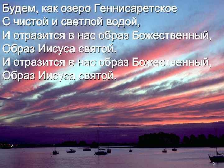 Будем, как озеро Геннисаретское С чистой и светлой водой, И отразится в нас образ