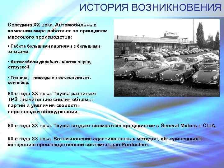 ИСТОРИЯ ВОЗНИКНОВЕНИЯ Середина XX века. Автомобильные компании мира работают по принципам массового производства: •