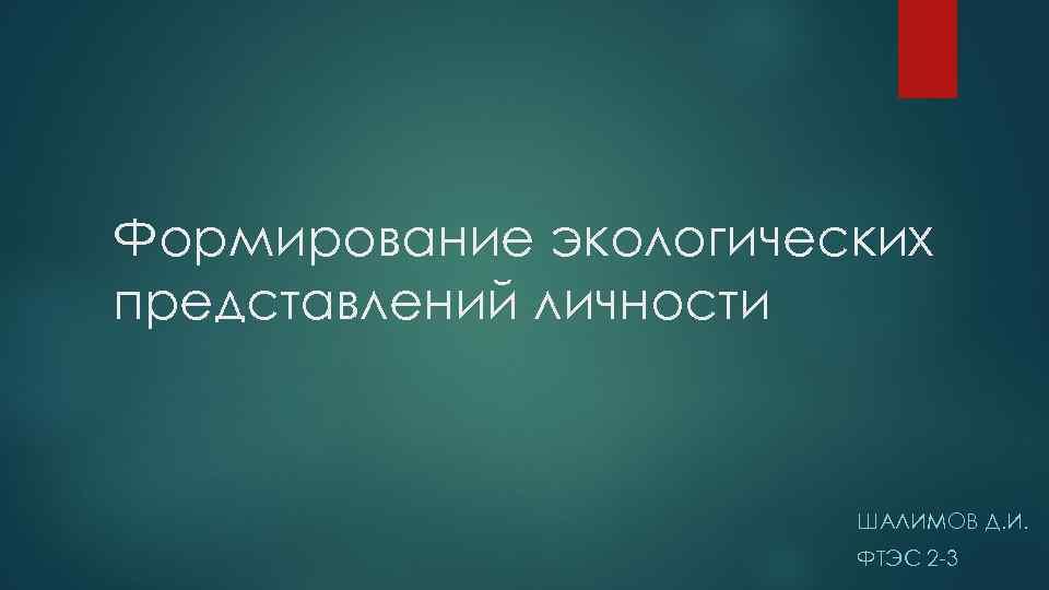 Формирование экологических представлений личности ШАЛИМОВ Д. И. ФТЭС 2 -3