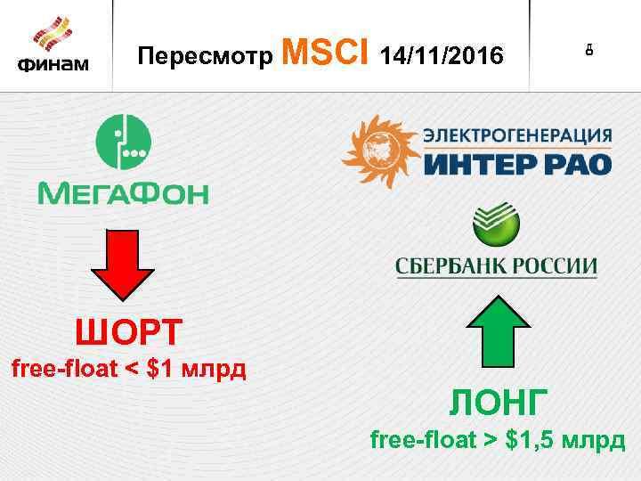 Пересмотр MSCI 14/11/2016 8 ШОРТ free-float < $1 млрд ЛОНГ free-float > $1, 5