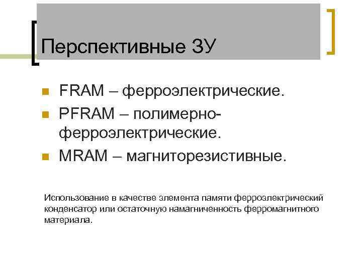 Перспективные ЗУ n n n FRAM – ферроэлектрические. PFRAM – полимерноферроэлектрические. MRAM – магниторезистивные.