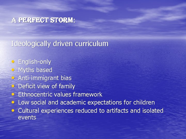 A Perfect Storm: Ideologically driven curriculum • • English-only Myths based Anti-immigrant bias Deficit