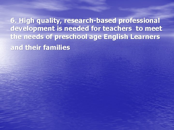 6. High quality, research-based professional development is needed for teachers to meet the needs