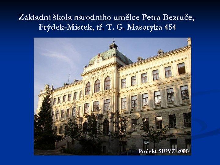 Základní škola národního umělce Petra Bezruče, Frýdek-Místek, tř. T. G. Masaryka 454 Projekt SIPVZ