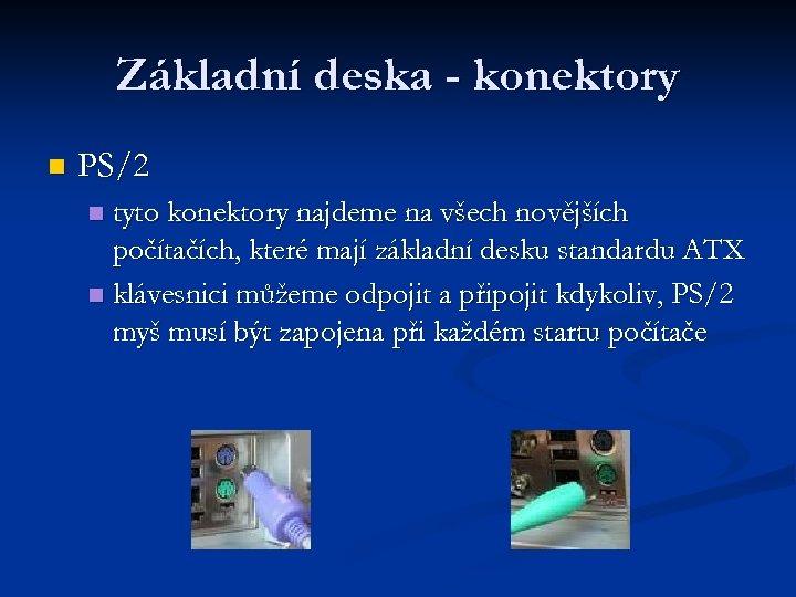 Základní deska - konektory n PS/2 tyto konektory najdeme na všech novějších počítačích, které