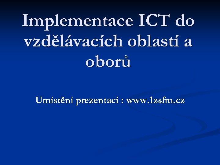 Implementace ICT do vzdělávacích oblastí a oborů Umístění prezentací : www. 1 zsfm. cz