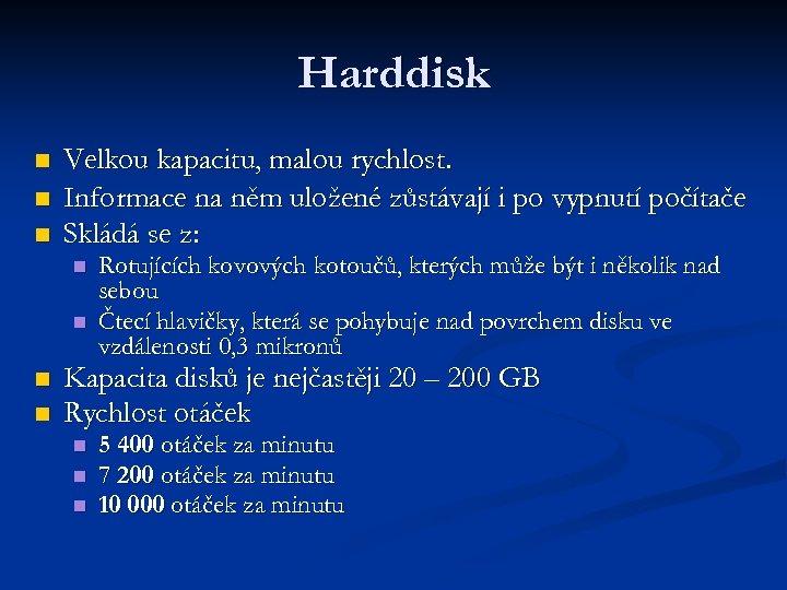 Harddisk n n n Velkou kapacitu, malou rychlost. Informace na něm uložené zůstávají i