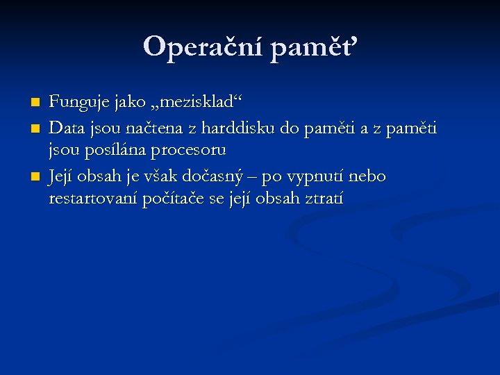 """Operační paměť n n n Funguje jako """"mezisklad"""" Data jsou načtena z harddisku do"""