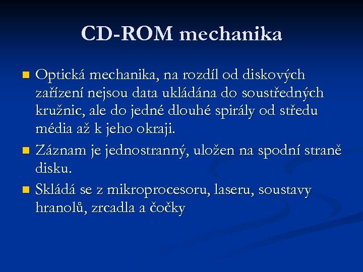 CD-ROM mechanika Optická mechanika, na rozdíl od diskových zařízení nejsou data ukládána do soustředných