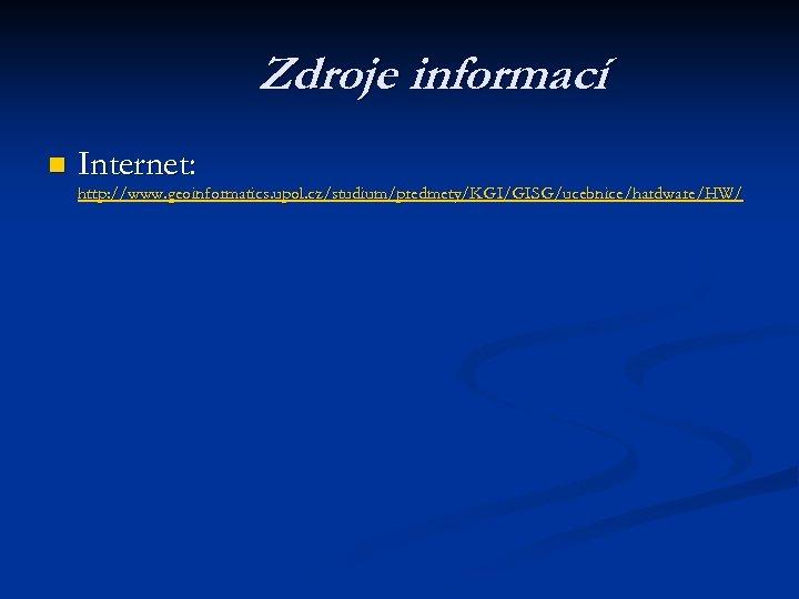 Zdroje informací n Internet: http: //www. geoinformatics. upol. cz/studium/predmety/KGI/GISG/ucebnice/hardware/HW/