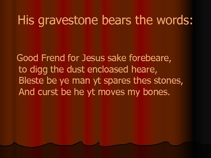 His gravestone bears the words: Good Frend for Jesus sake forebeare, to digg the
