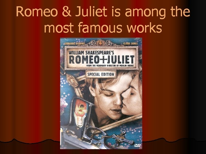 Romeo & Juliet is among the most famous works