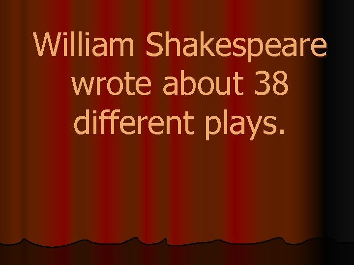 William Shakespeare wrote about 38 different plays.