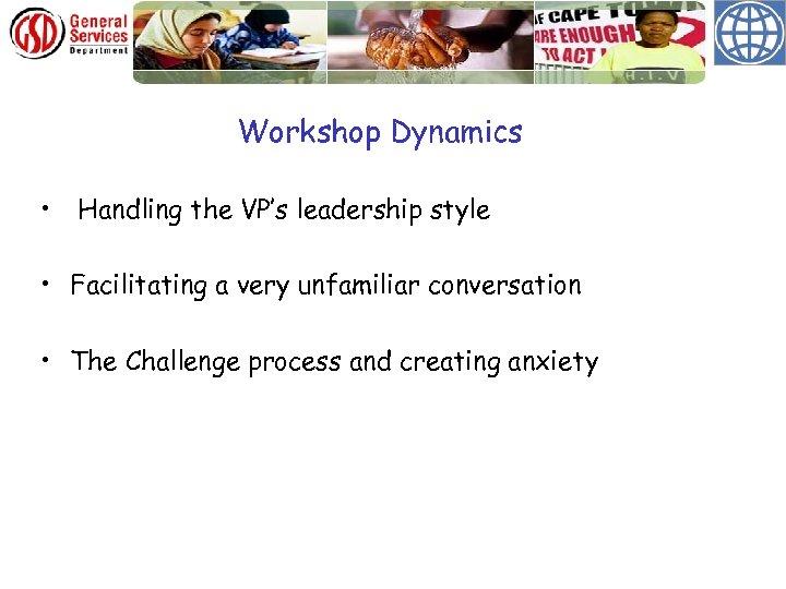 Workshop Dynamics • Handling the VP's leadership style • Facilitating a very unfamiliar conversation