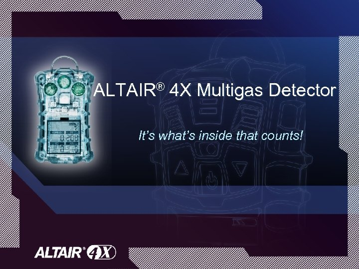 ALTAIR® 4 X Multigas Detector It's what's inside that counts!