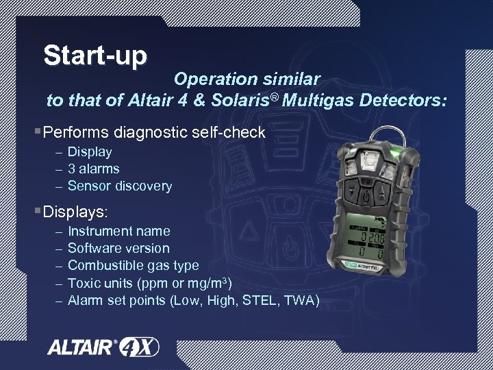 Start-up Operation similar to that of Altair 4 & Solaris® Multigas Detectors: §Performs diagnostic
