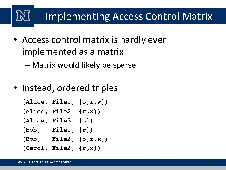 Implementing Access Control Matrix • Access control matrix is hardly ever implemented as a