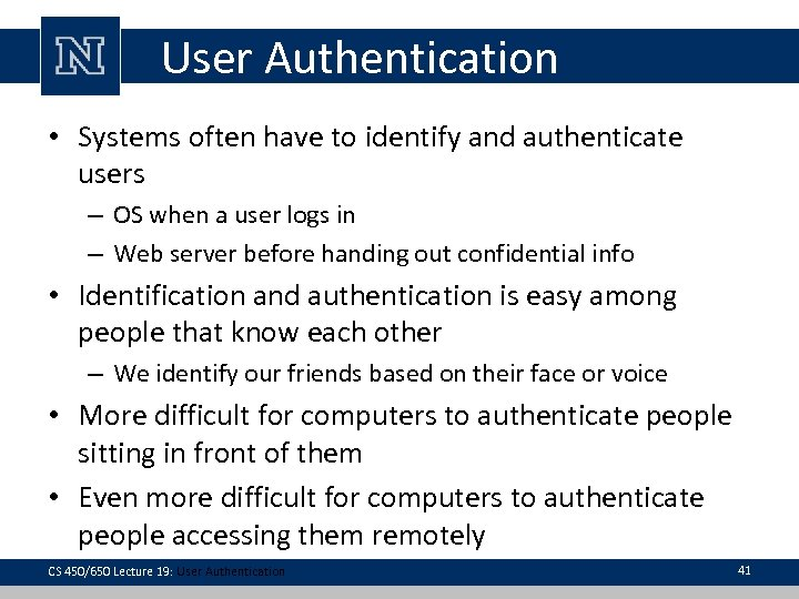 User Authentication • Systems often have to identify and authenticate users – OS when