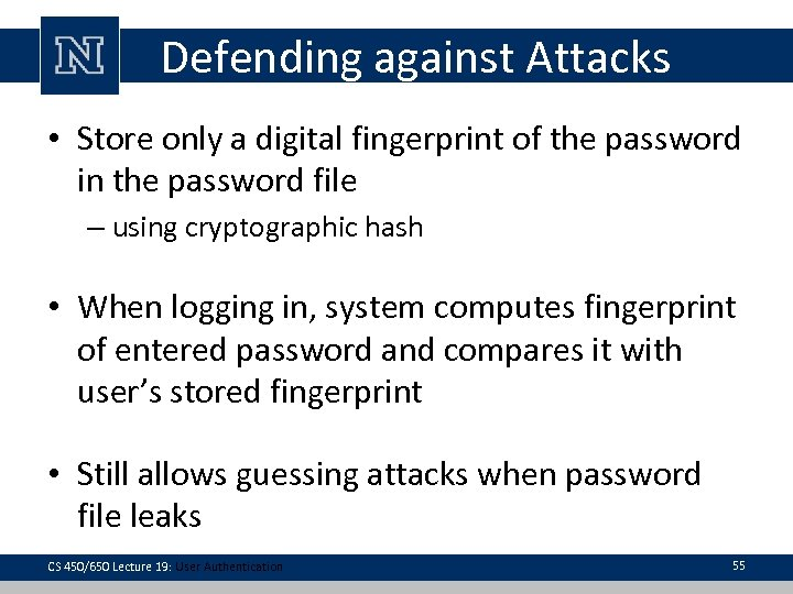 Defending against Attacks • Store only a digital fingerprint of the password in the