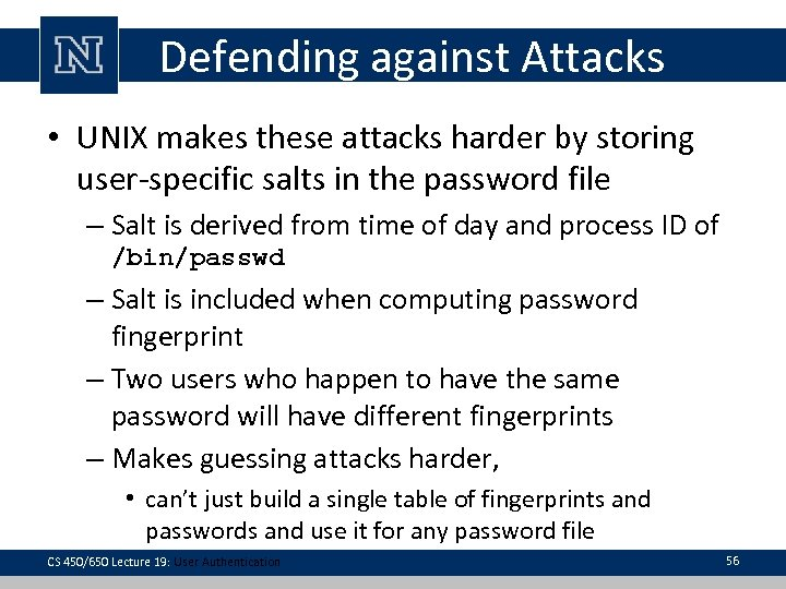 Defending against Attacks • UNIX makes these attacks harder by storing user-specific salts in