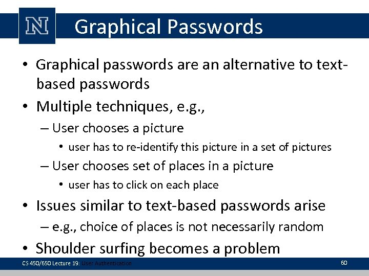 Graphical Passwords • Graphical passwords are an alternative to textbased passwords • Multiple techniques,