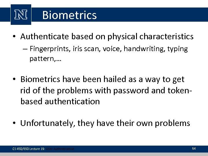 Biometrics • Authenticate based on physical characteristics – Fingerprints, iris scan, voice, handwriting, typing