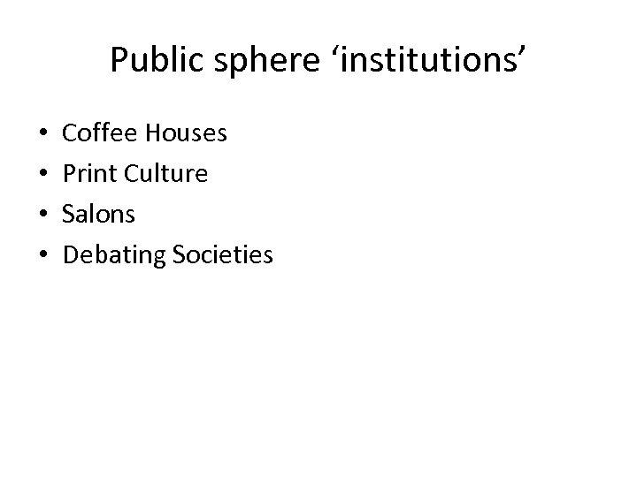 Public sphere 'institutions' • • Coffee Houses Print Culture Salons Debating Societies