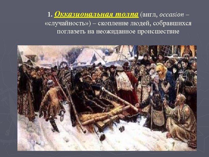 1. Окказиональная толпа (англ, occasion – «случайность» ) – скопление людей, собравшихся поглазеть на