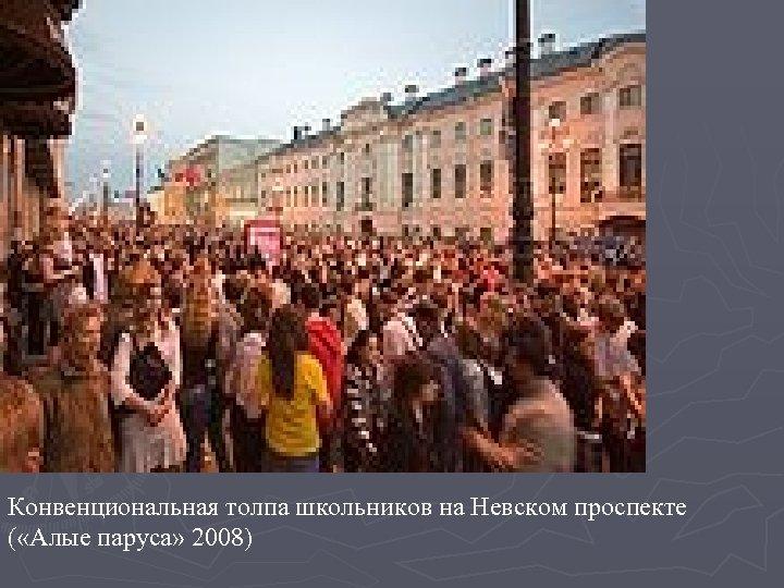 Конвенциональная толпа школьников на Невском проспекте ( «Алые паруса» 2008)