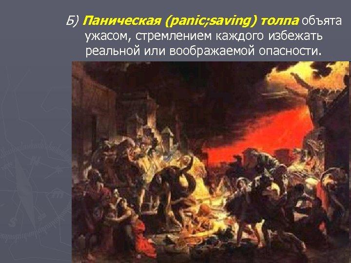 Б) Паническая (panic; saving) толпа объята ужасом, стремлением каждого избежать реальной или воображаемой опасности.