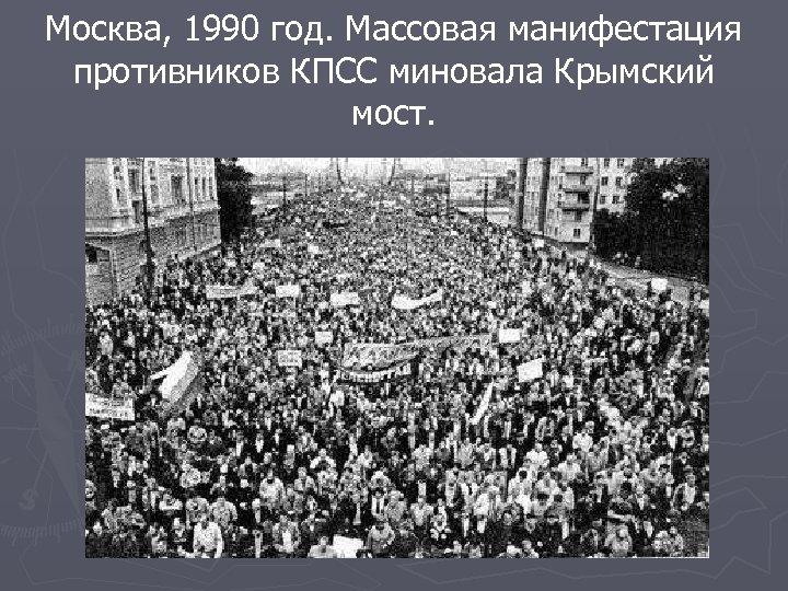 Москва, 1990 год. Массовая манифестация противников КПСС миновала Крымский мост.