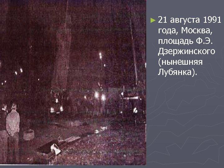 ► 21 августа 1991 года, Москва, площадь Ф. Э. Дзержинского (нынешняя Лубянка).