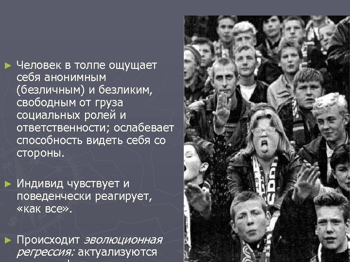 ► Человек в толпе ощущает себя анонимным (безличным) и безликим, свободным от груза социальных