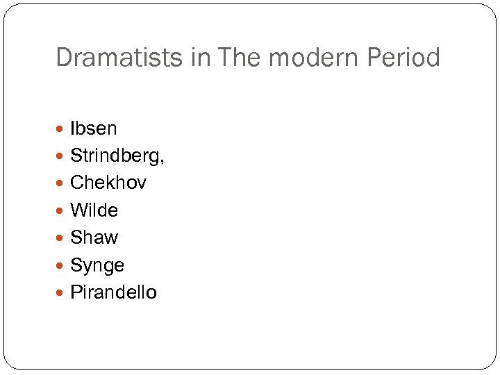 Dramatists in The modern Period Ibsen Strindberg, Chekhov Wilde Shaw Synge Pirandello