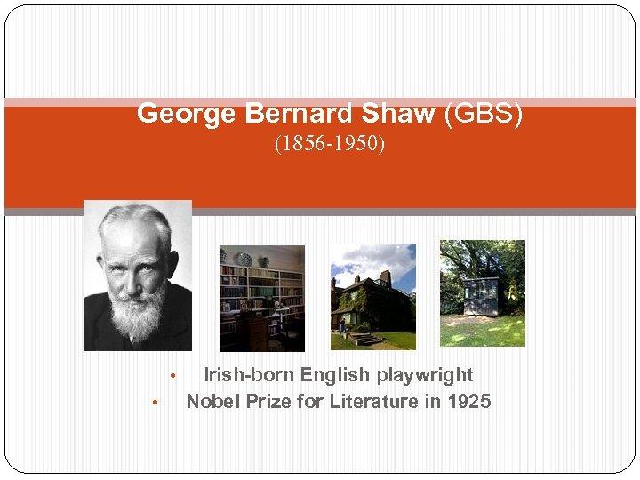 George Bernard Shaw (GBS) (1856 -1950) • • Irish-born English playwright Nobel Prize for