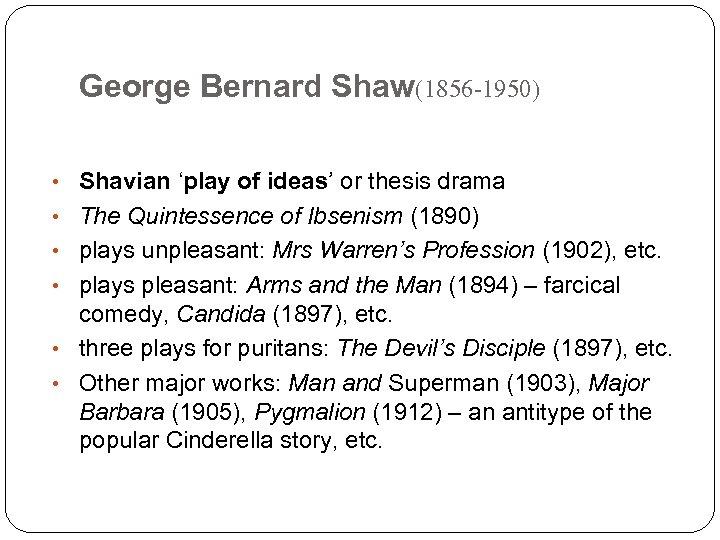 George Bernard Shaw(1856 -1950) • Shavian 'play of ideas' or thesis drama • The