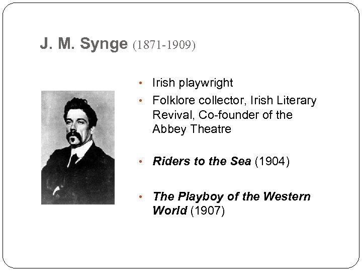 J. M. Synge (1871 -1909) • Irish playwright • Folklore collector, Irish Literary Revival,