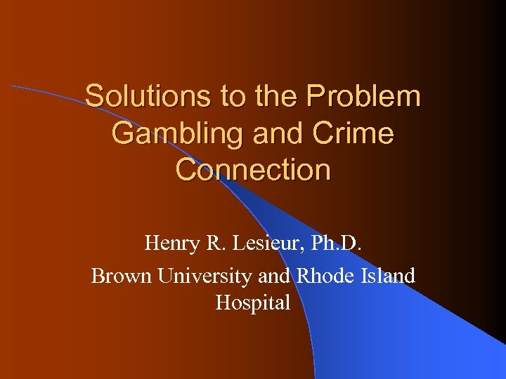 Solutions to the Problem Gambling and Crime Connection Henry R. Lesieur, Ph. D. Brown