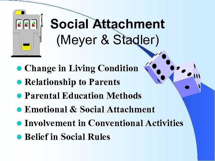 Social Attachment (Meyer & Stadler) l Change in Living Condition l Relationship to Parents
