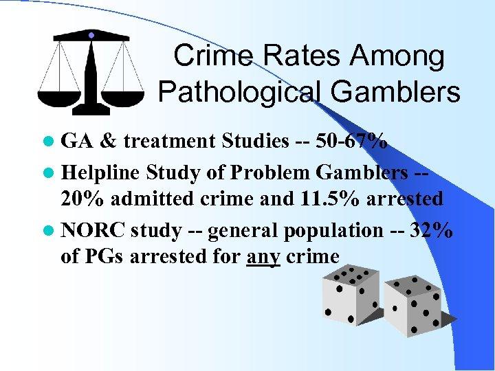 Crime Rates Among Pathological Gamblers l GA & treatment Studies -- 50 -67% l