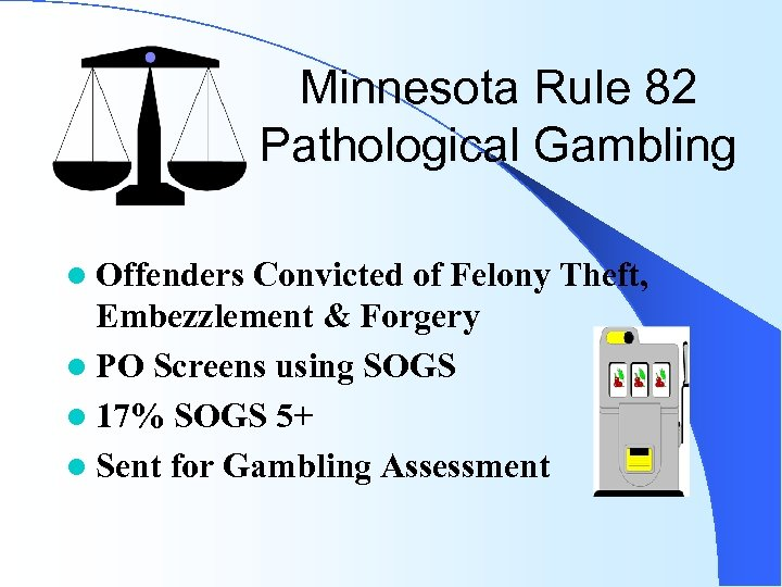 Minnesota Rule 82 Pathological Gambling l Offenders Convicted of Felony Theft, Embezzlement & Forgery