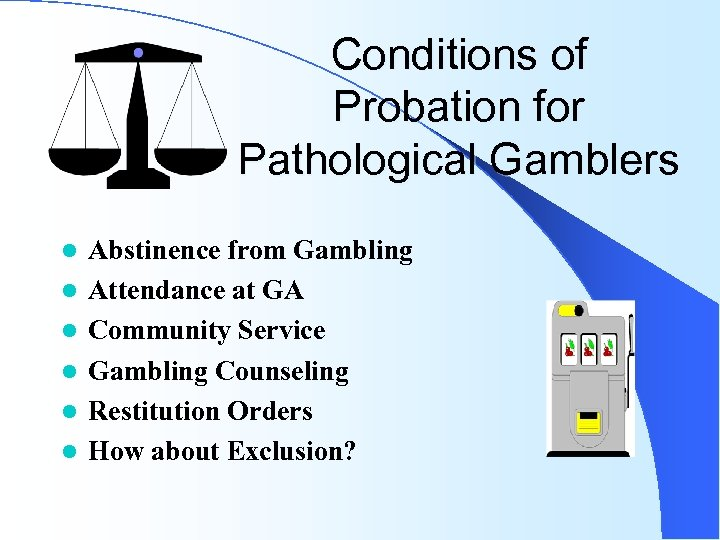 Conditions of Probation for Pathological Gamblers l l l Abstinence from Gambling Attendance at