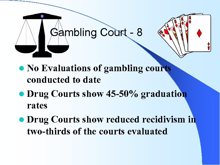 Gambling Court - 8 l No Evaluations of gambling courts conducted to date l