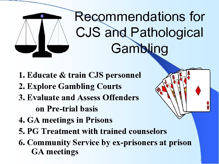 Recommendations for CJS and Pathological Gambling 1. Educate & train CJS personnel 2. Explore