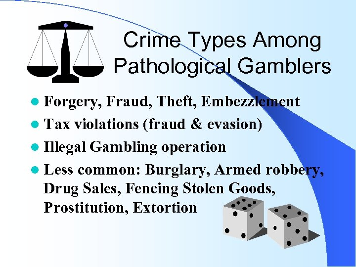 Crime Types Among Pathological Gamblers l Forgery, Fraud, Theft, Embezzlement l Tax violations (fraud