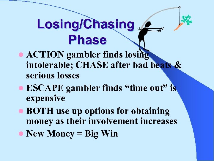 Losing/Chasing Phase l ACTION gambler finds losing intolerable; CHASE after bad beats & serious