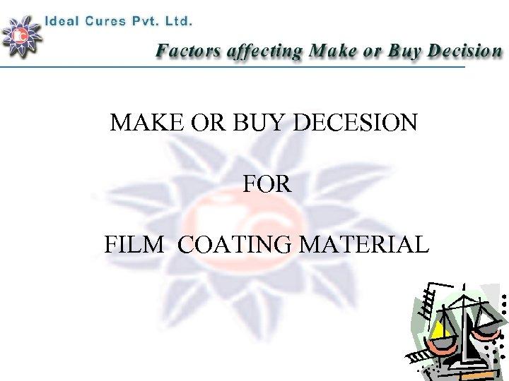 MAKE OR BUY DECESION FOR FILM COATING MATERIAL