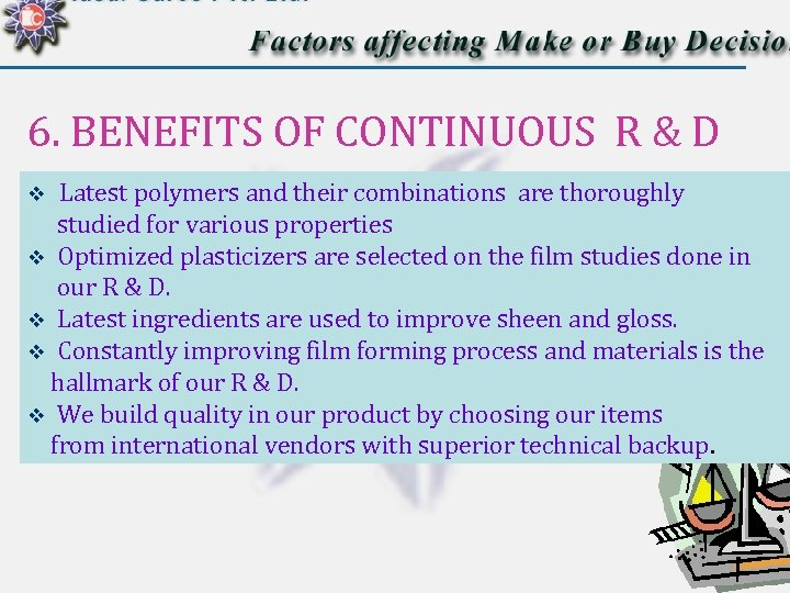 6. BENEFITS OF CONTINUOUS R & D Latest polymers and their combinations are thoroughly