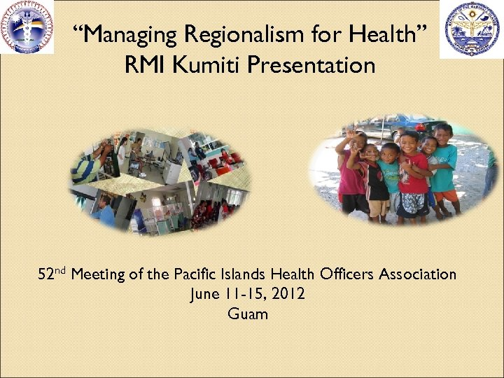 """Managing Regionalism for Health"" RMI Kumiti Presentation 52 nd Meeting of the Pacific Islands"